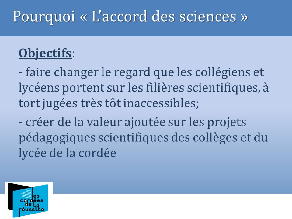 Objectifs: - faire changer le regard que les collégiens et lycéens portent sur les filières scientifiques, à tort jugées très tôt inaccessibles; - cré
