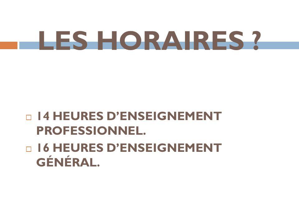 LES HORAIRES ? 14 HEURES DENSEIGNEMENT PROFESSIONNEL. 16 HEURES DENSEIGNEMENT GÉNÉRAL.
