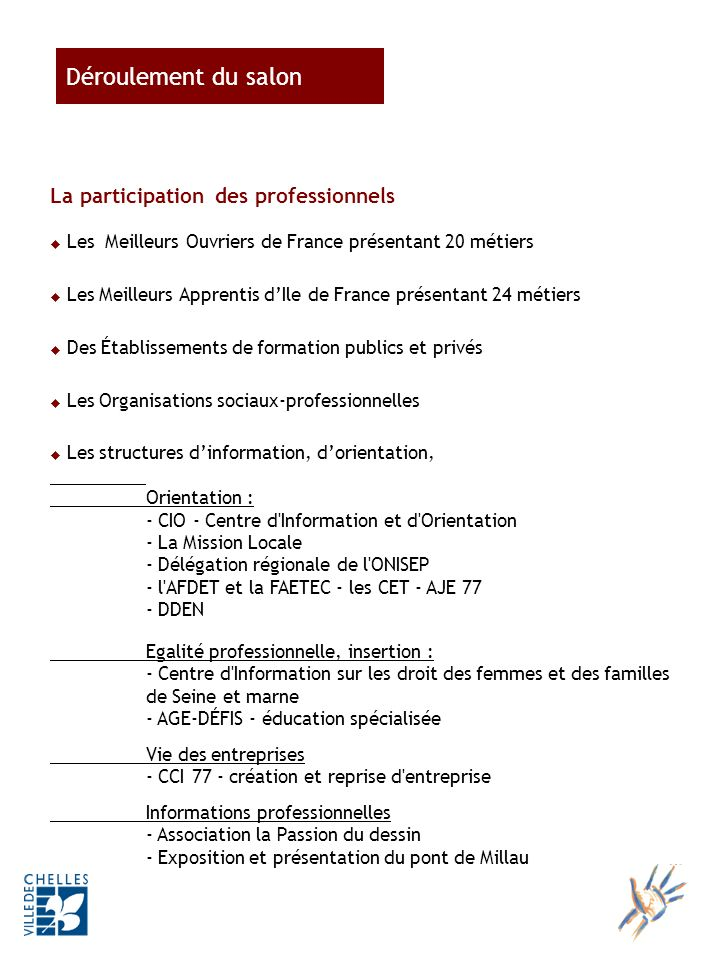 La participation des professionnels Les Meilleurs Ouvriers de France présentant 20 métiers Les Meilleurs Apprentis dIle de France présentant 24 métiers Des Établissements de formation publics et privés Les Organisations sociaux-professionnelles Les structures dinformation, dorientation, Orientation : - CIO - Centre d Information et d Orientation - La Mission Locale - Délégation régionale de l ONISEP - l AFDET et la FAETEC - les CET - AJE 77 - DDEN Egalité professionnelle, insertion : - Centre d Information sur les droit des femmes et des familles de Seine et marne - AGE-DÉFIS - éducation spécialisée Vie des entreprises - CCI 77 - création et reprise d entreprise Informations professionnelles - Association la Passion du dessin - Exposition et présentation du pont de Millau Déroulement du salon
