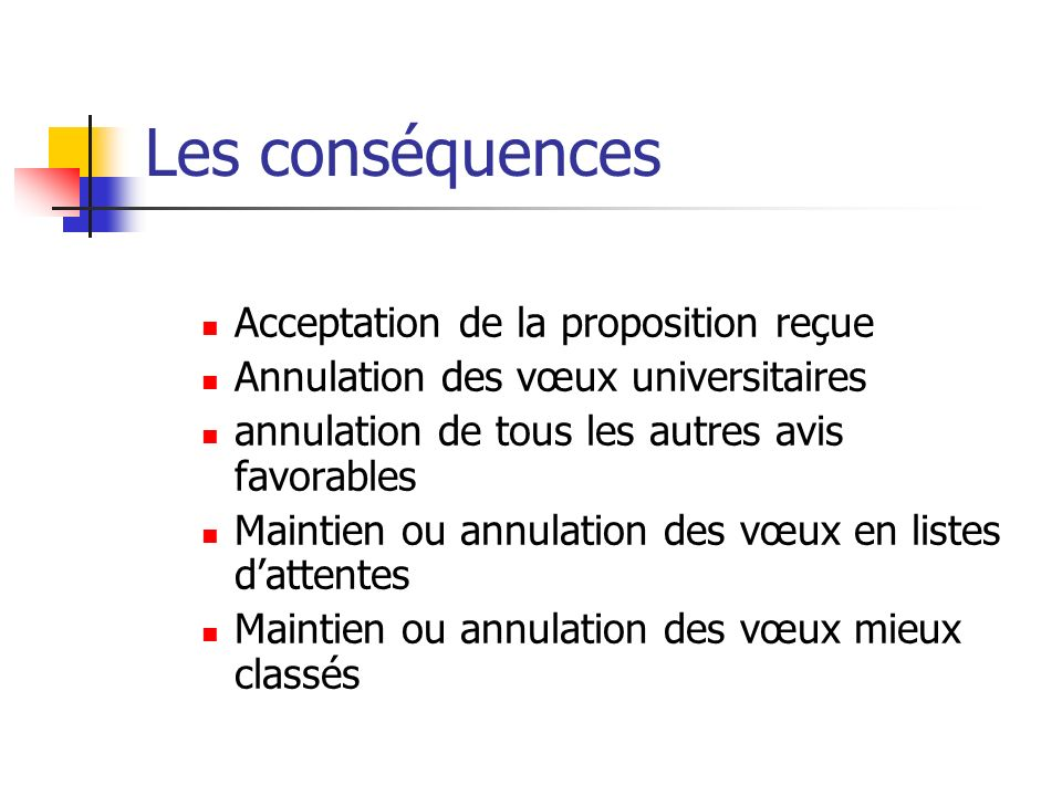 Les conséquences Acceptation de la proposition reçue Annulation des vœux universitaires annulation de tous les autres avis favorables Maintien ou annu