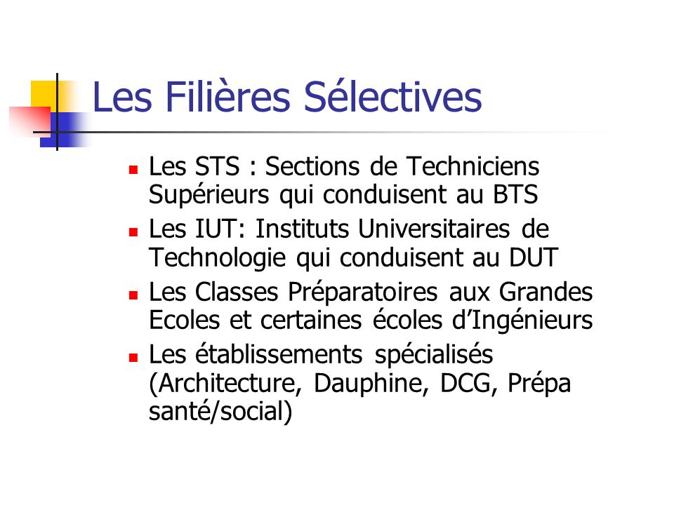 Les Filières Sélectives Les STS : Sections de Techniciens Supérieurs qui conduisent au BTS Les IUT: Instituts Universitaires de Technologie qui condui