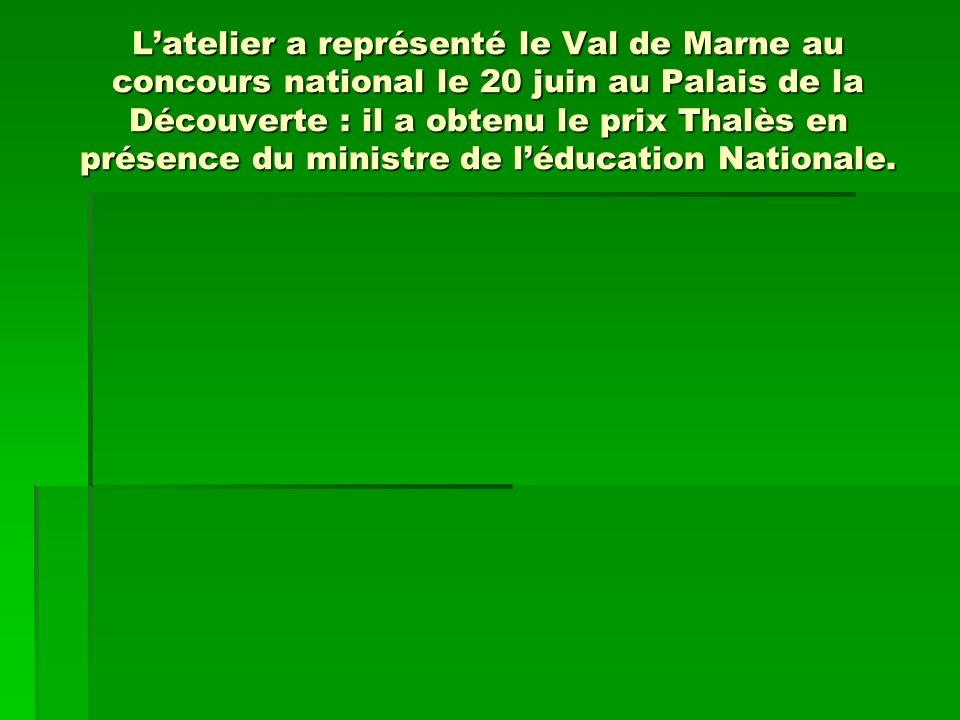 Latelier a représenté le Val de Marne au concours national le 20 juin au Palais de la Découverte : il a obtenu le prix Thalès en présence du ministre de léducation Nationale.