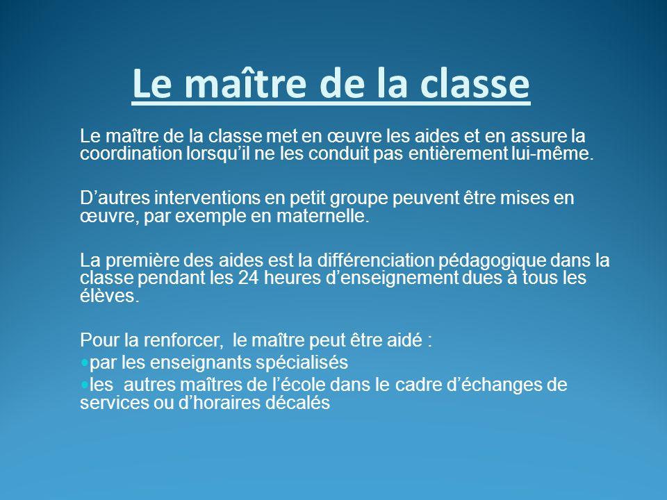 Le maître de la classe Le maître de la classe met en œuvre les aides et en assure la coordination lorsquil ne les conduit pas entièrement lui-même. Da