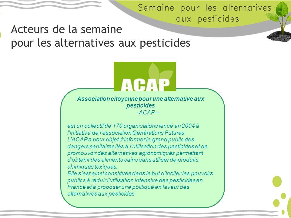 Acteurs de la semaine pour les alternatives aux pesticides Association citoyenne pour une alternative aux pesticides -ACAP – est un collectif de 170 organisations lancé en 2004 à linitiative de lassociation Générations Futures.