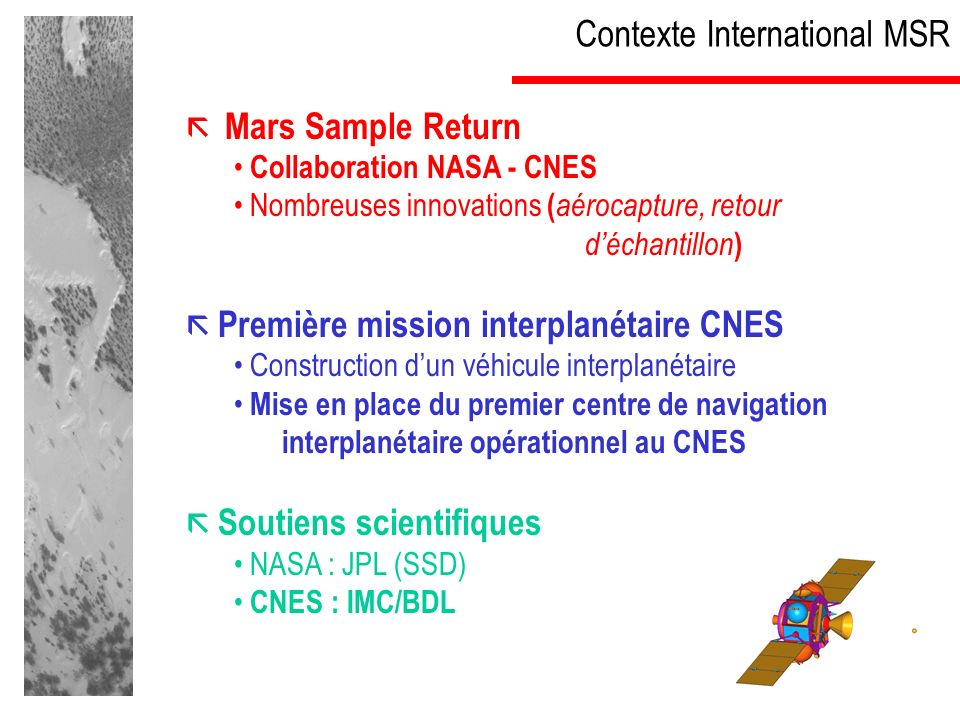 Contexte International MSR Mars Sample Return Collaboration NASA - CNES Nombreuses innovations ( aérocapture, retour déchantillon ) Première mission interplanétaire CNES Construction dun véhicule interplanétaire Mise en place du premier centre de navigation interplanétaire opérationnel au CNES Soutiens scientifiques NASA : JPL (SSD) CNES : IMC/BDL