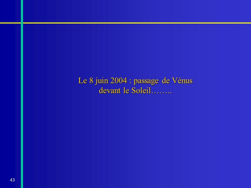 43 Le 8 juin 2004 : passage de Vénus devant le Soleil……..