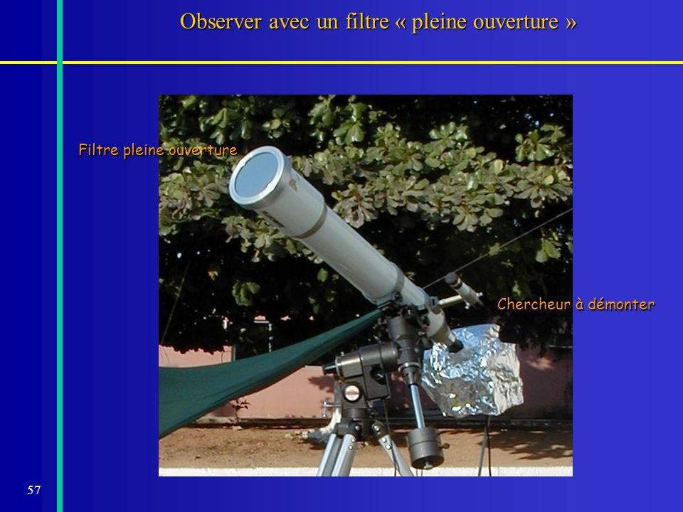 57 Observer avec un filtre « pleine ouverture » Filtre pleine ouverture Chercheur à démonter