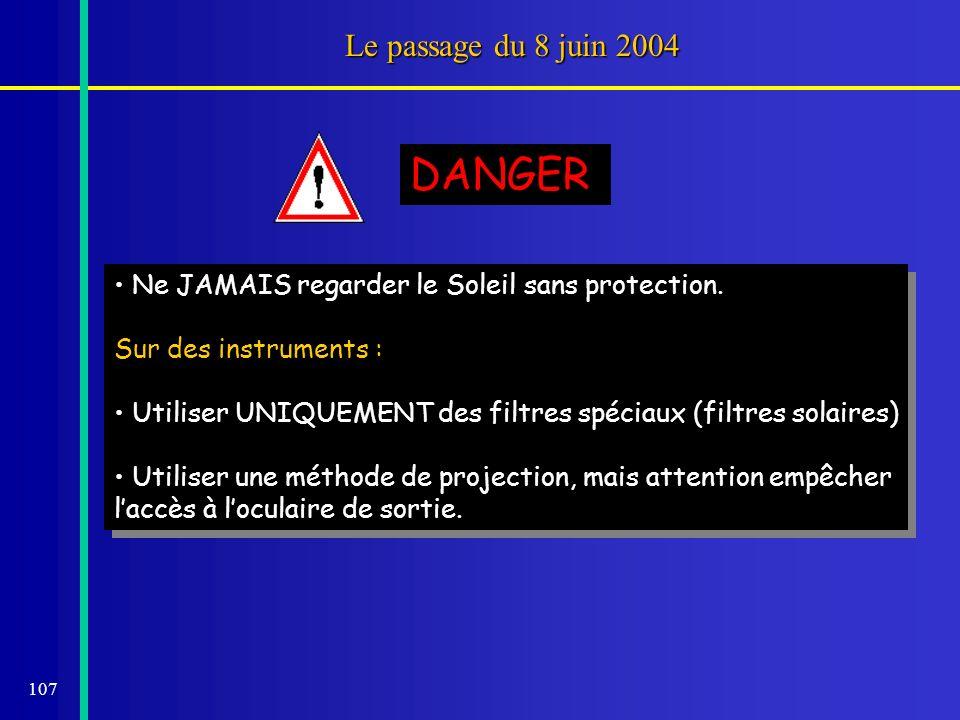 107 Le passage du 8 juin 2004 Ne JAMAIS regarder le Soleil sans protection. Sur des instruments : Utiliser UNIQUEMENT des filtres spéciaux (filtres so