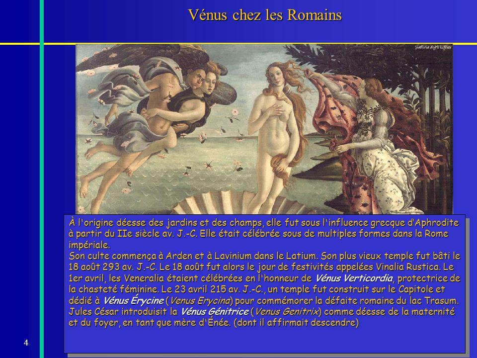 4 Vénus chez les Romains À l'origine déesse des jardins et des champs, elle fut sous l'influence grecque dAphrodite à partir du IIe siècle av. J.-C. E