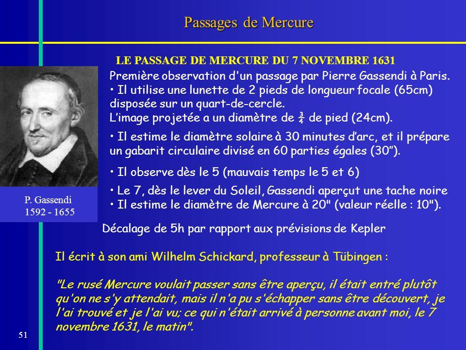 51 Passages de Mercure P. Gassendi 1592 - 1655 LE PASSAGE DE MERCURE DU 7 NOVEMBRE 1631 Première observation d'un passage par Pierre Gassendi à Paris.