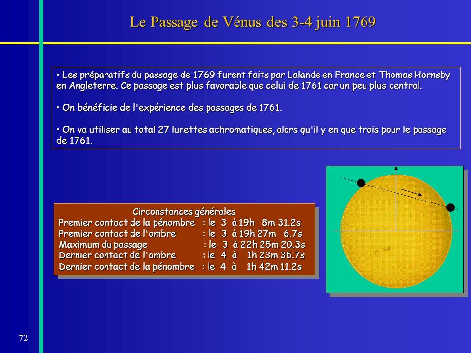 72 Le Passage de Vénus des 3-4 juin 1769 Les préparatifs du passage de 1769 furent faits par Lalande en France et Thomas Hornsby en Angleterre. Ce pas