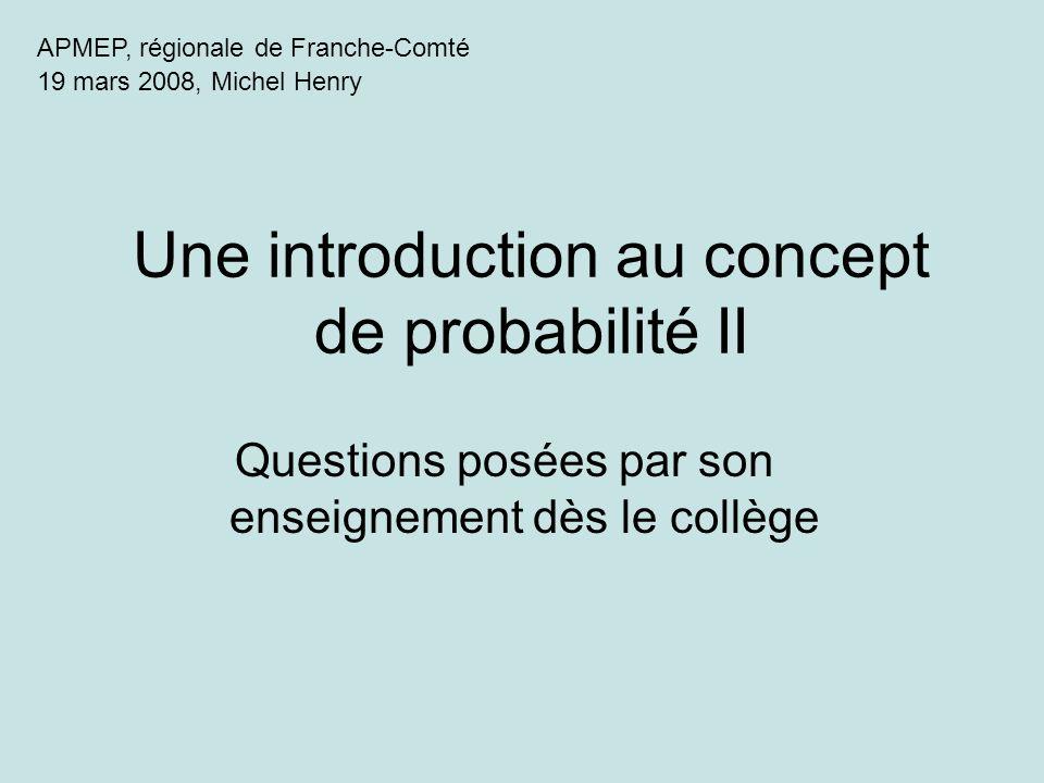 APMEP, régionale de Franche-Comté 19 mars 2008, Michel Henry Une introduction au concept de probabilité II Questions posées par son enseignement dès l