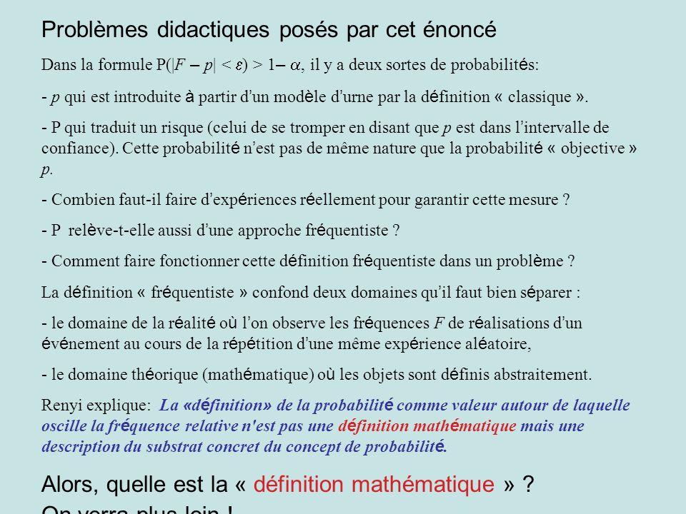 Problèmes didactiques posés par cet énoncé Dans la formule P(|F – p| 1 –, il y a deux sortes de probabilit é s: - p qui est introduite à partir d un m