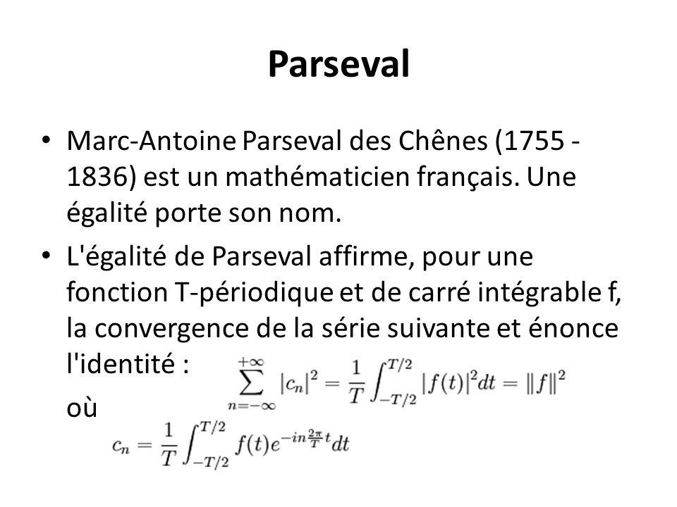 Parseval Marc-Antoine Parseval des Chênes (1755 - 1836) est un mathématicien français. Une égalité porte son nom. L'égalité de Parseval affirme, pour