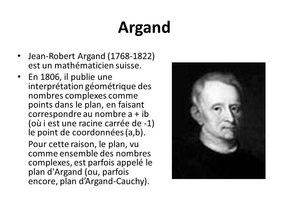 Argand Jean-Robert Argand (1768-1822) est un mathématicien suisse. En 1806, il publie une interprétation géométrique des nombres complexes comme point