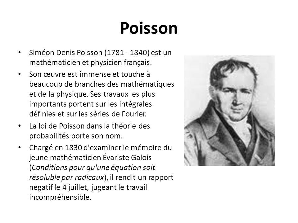 Poisson Siméon Denis Poisson (1781 - 1840) est un mathématicien et physicien français. Son œuvre est immense et touche à beaucoup de branches des math