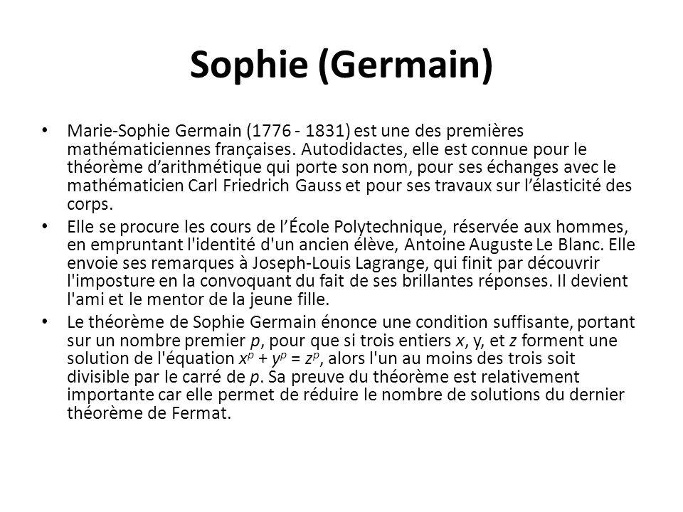 Sophie (Germain) Marie-Sophie Germain (1776 - 1831) est une des premières mathématiciennes françaises. Autodidactes, elle est connue pour le théorème