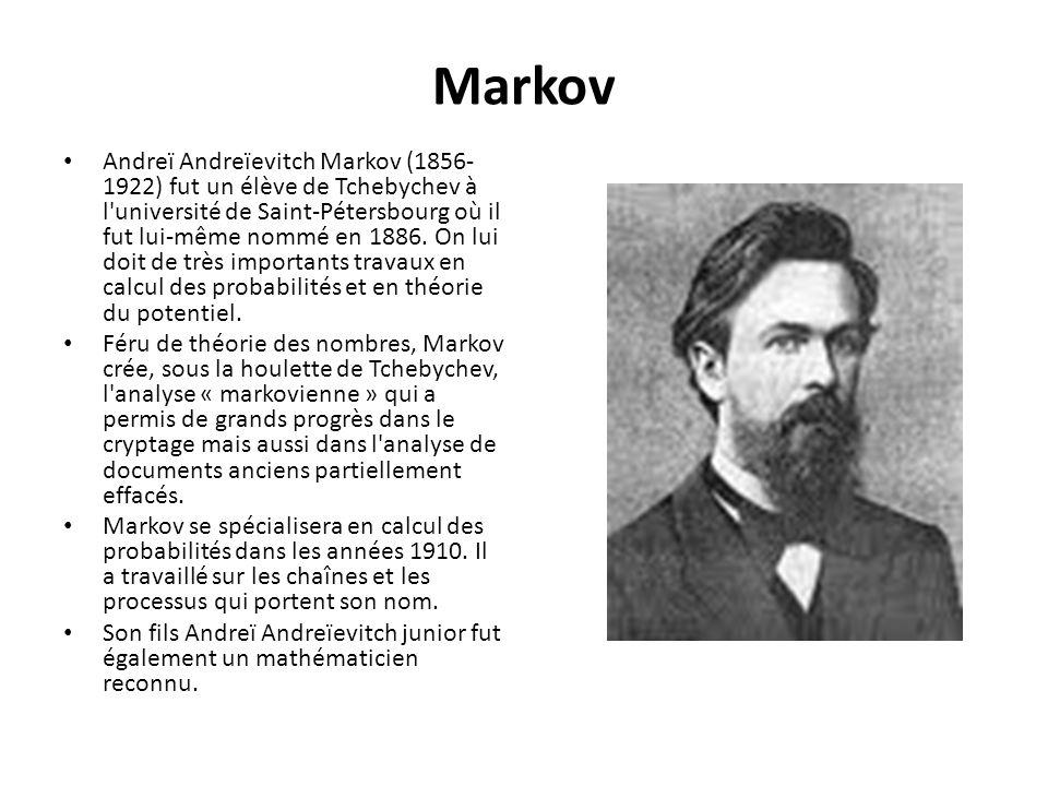Markov Andreï Andreïevitch Markov (1856- 1922) fut un élève de Tchebychev à l'université de Saint-Pétersbourg où il fut lui-même nommé en 1886. On lui