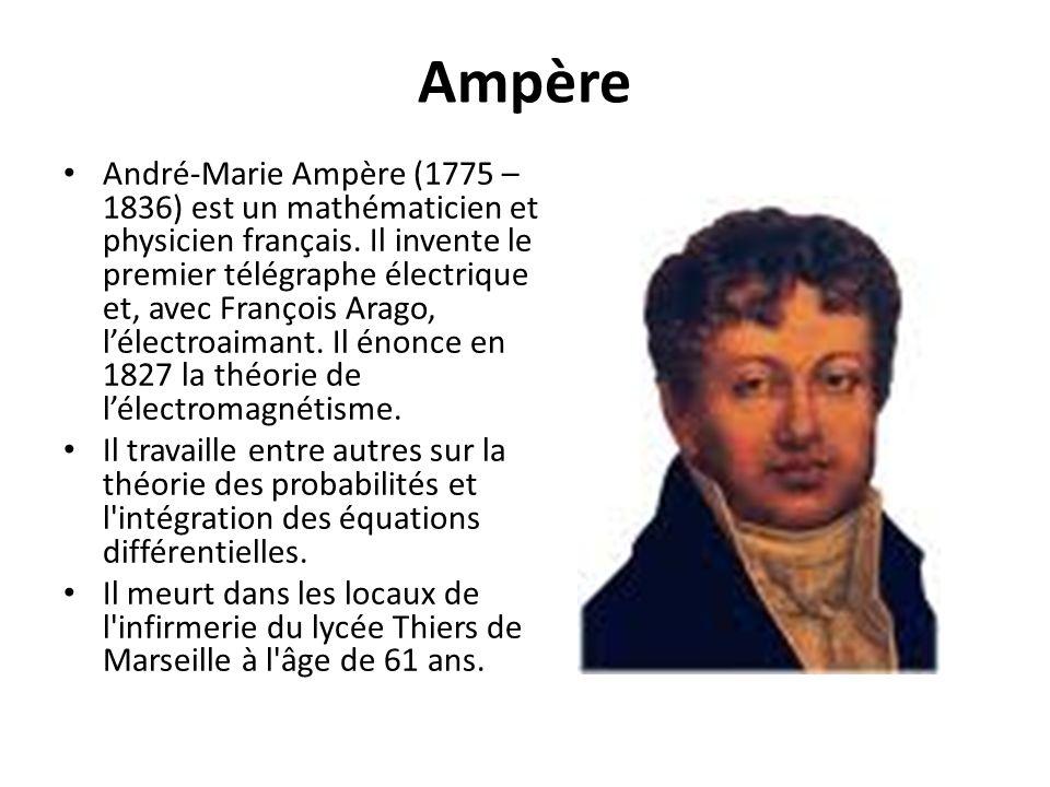 Ampère André-Marie Ampère (1775 – 1836) est un mathématicien et physicien français. Il invente le premier télégraphe électrique et, avec François Arag
