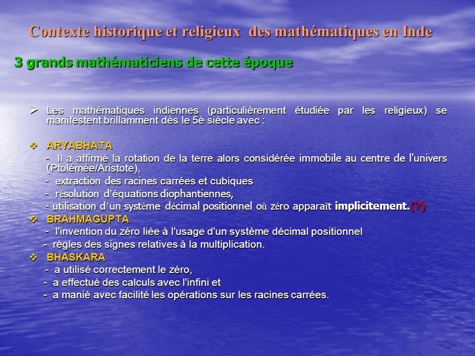 Contexte historique et religieux des mathématiques en Inde 3 grands mathématiciens de cette époque Les mathématiques indiennes (particulièrement étudiée par les religieux) se manifestent brillamment dès le 5è siècle avec : Les mathématiques indiennes (particulièrement étudiée par les religieux) se manifestent brillamment dès le 5è siècle avec : ARYABHATA ARYABHATA - Il a affirmé la rotation de la terre alors considérée immobile au centre de l univers ( Ptolémée/Aristote), - Il a affirmé la rotation de la terre alors considérée immobile au centre de l univers ( Ptolémée/Aristote), - extraction des racines carrées et cubiques - extraction des racines carrées et cubiques - r é solution d équation s diophantiennes, - r é solution d équation s diophantiennes, - utilisation d un syst è me d é cimal positionnel o ù z é ro appara î t implicitement.(?) - utilisation d un syst è me d é cimal positionnel o ù z é ro appara î t implicitement.(?) BRAHMAGUPTA BRAHMAGUPTA - l invention du zéro liée à l usage d un système décimal positionnel - l invention du zéro liée à l usage d un système décimal positionnel - règles des signes relatives à la multiplication.