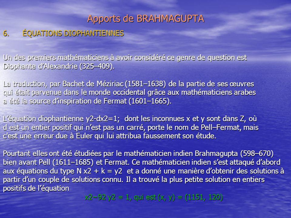 Apports de BRAHMAGUPTA 6.ÉQUATIONS DIOPHANTIENNES Un des premiers mathématiciens à avoir considéré ce genre de question est Diophante dAlexandrie (325–409).