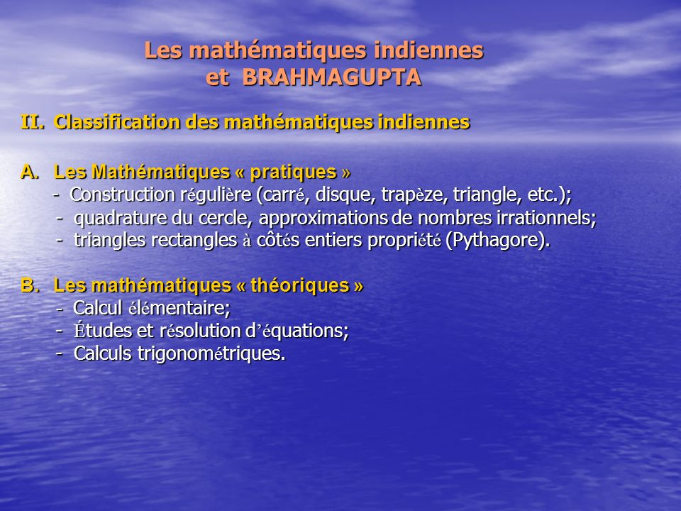 Les mathématiques indiennes et BRAHMAGUPTA II.Classification des mathématiques indiennes A.Les Mathématiques « pratiques » - Construction r é guli è re (carr é, disque, trap è ze, triangle, etc.); - Construction r é guli è re (carr é, disque, trap è ze, triangle, etc.); - quadrature du cercle, approximations de nombres irrationnels; - quadrature du cercle, approximations de nombres irrationnels; - triangles rectangles à côt é s entiers propri é t é (Pythagore).