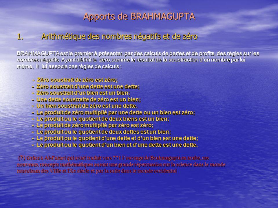 Apports de BRAHMAGUPTA 1.Arithmétique des nombres négatifs et de zéro BRAHMAGUPTA est le premier à présenter, par des calculs de pertes et de profits, des règles sur les nombres négatifs.