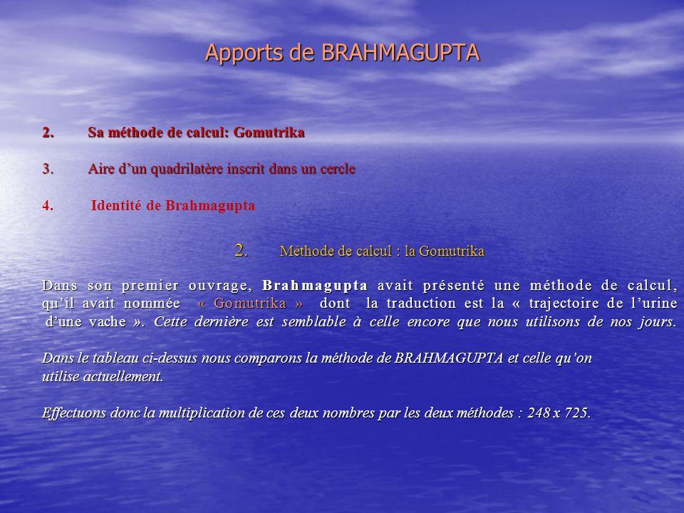 Apports de BRAHMAGUPTA 2.Sa méthode de calcul: Gomutrika 3.Aire dun quadrilatère inscrit dans un cercle 4.