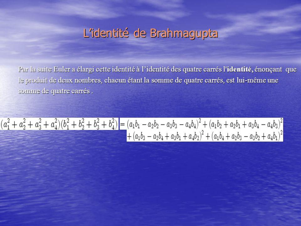 Lidentité de Brahmagupta Par la suite Euler a élargi cette identité à lidentité des quatre carrés l identité, énonçant que le produit de deux nombres, chacun étant la somme de quatre carrés, est lui-même une somme de quatre carrés.