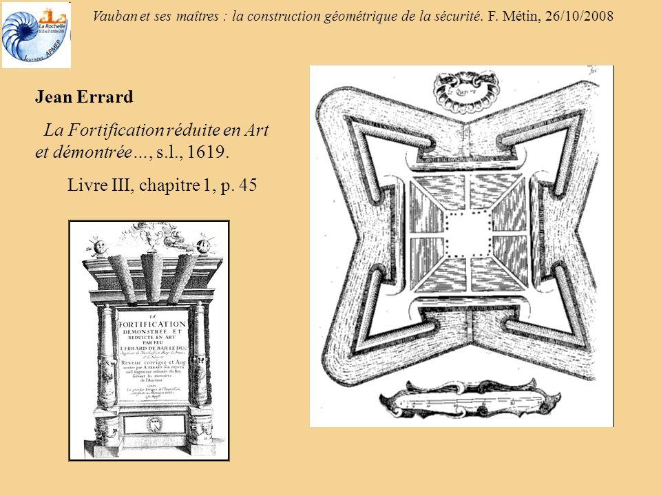 Vauban et ses maîtres : la construction géométrique de la sécurité. F. Métin, 26/10/2008 Jean Errard La Fortification réduite en Art et démontrée…, s.