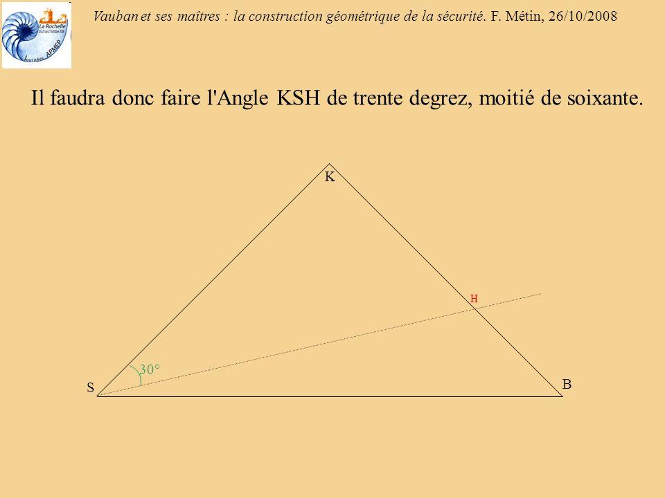 Vauban et ses maîtres : la construction géométrique de la sécurité. F. Métin, 26/10/2008 30° Il faudra donc faire l'Angle KSH de trente degrez, moitié