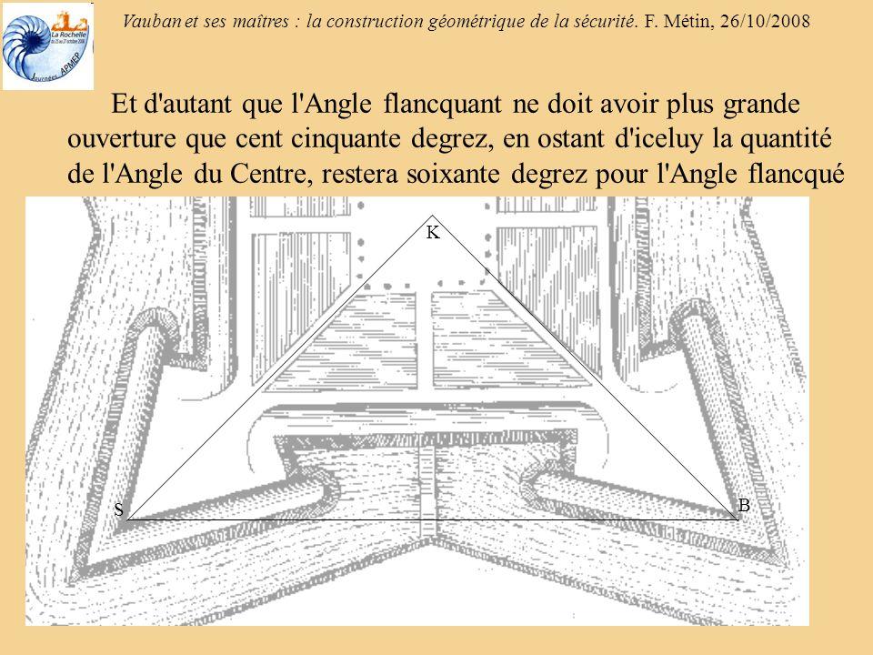Vauban et ses maîtres : la construction géométrique de la sécurité. F. Métin, 26/10/2008 Et d'autant que l'Angle flancquant ne doit avoir plus grande
