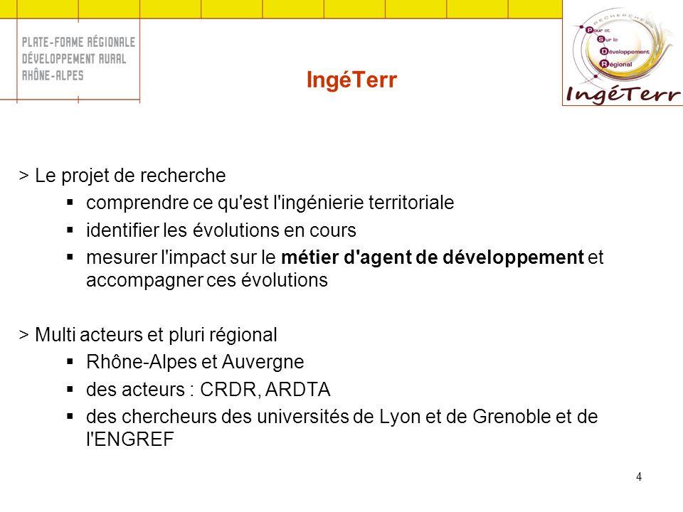 4 IngéTerr > Le projet de recherche comprendre ce qu est l ingénierie territoriale identifier les évolutions en cours mesurer l impact sur le métier d agent de développement et accompagner ces évolutions > Multi acteurs et pluri régional Rhône-Alpes et Auvergne des acteurs : CRDR, ARDTA des chercheurs des universités de Lyon et de Grenoble et de l ENGREF