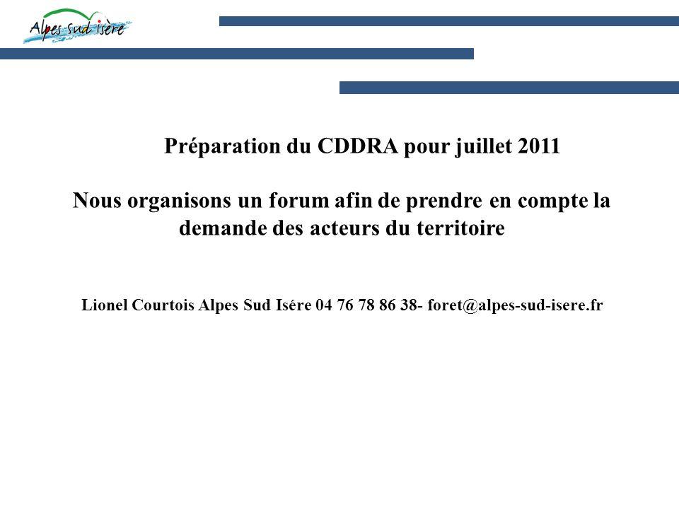 Préparation du CDDRA pour juillet 2011 Nous organisons un forum afin de prendre en compte la demande des acteurs du territoire Lionel Courtois Alpes Sud Isére 04 76 78 86 38- foret@alpes-sud-isere.fr