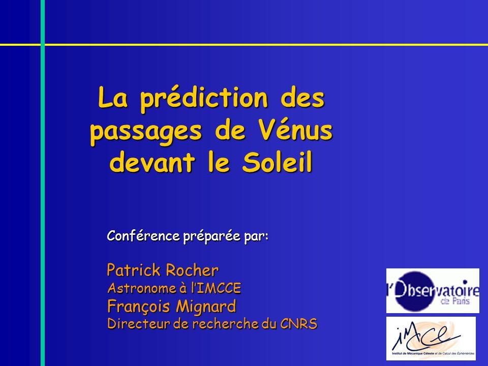La prédiction des passages de Vénus devant le Soleil Conférence préparée par: Patrick Rocher Astronome à lIMCCE François Mignard Directeur de recherch