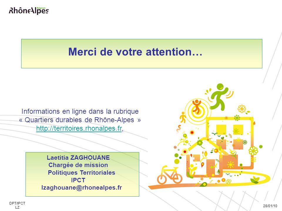 Merci de votre attention… Laetitia ZAGHOUANE Chargée de mission Politiques Territoriales IPCT lzaghouane@rhonealpes.fr 28/01/10 DPT/IPCT LZ Informations en ligne dans la rubrique « Quartiers durables de Rhône-Alpes » http://territoires.rhonalpes.fr,