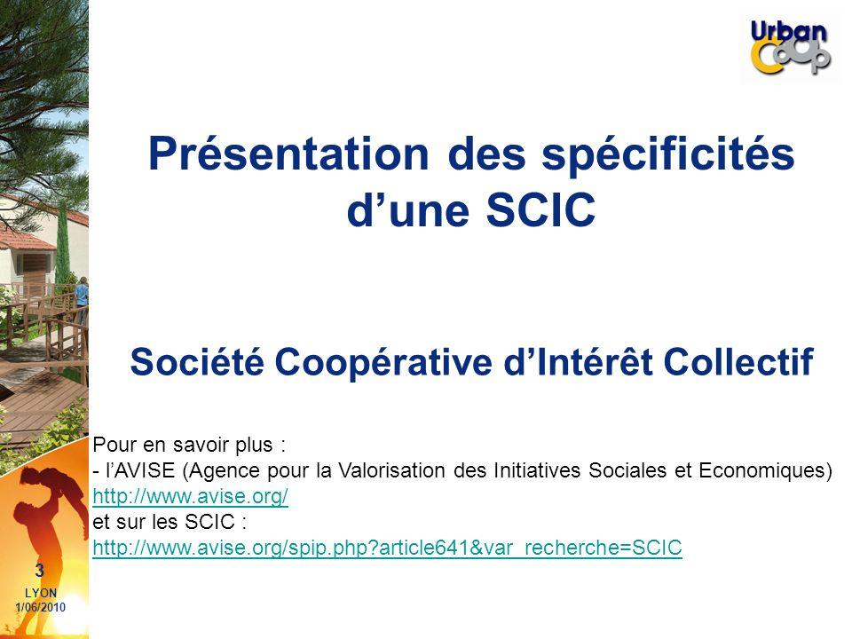 3 LYON 1/06/2010 Présentation des spécificités dune SCIC Société Coopérative dIntérêt Collectif Pour en savoir plus : - lAVISE (Agence pour la Valoris