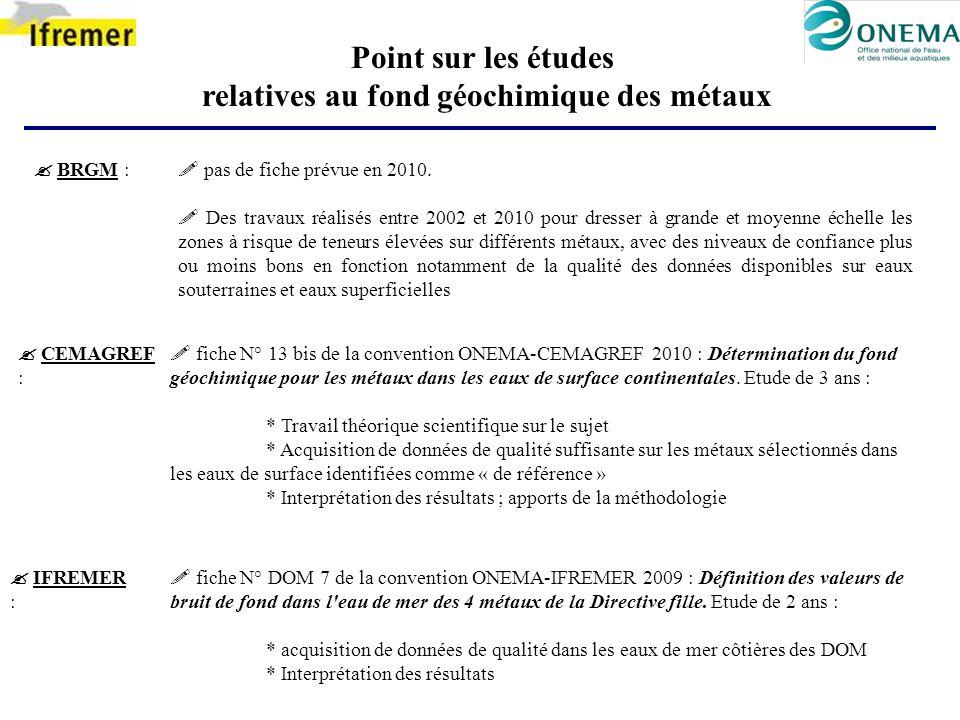 Point sur les études relatives au fond géochimique des métaux BRGM : CEMAGREF : IFREMER : pas de fiche prévue en 2010. Des travaux réalisés entre 2002