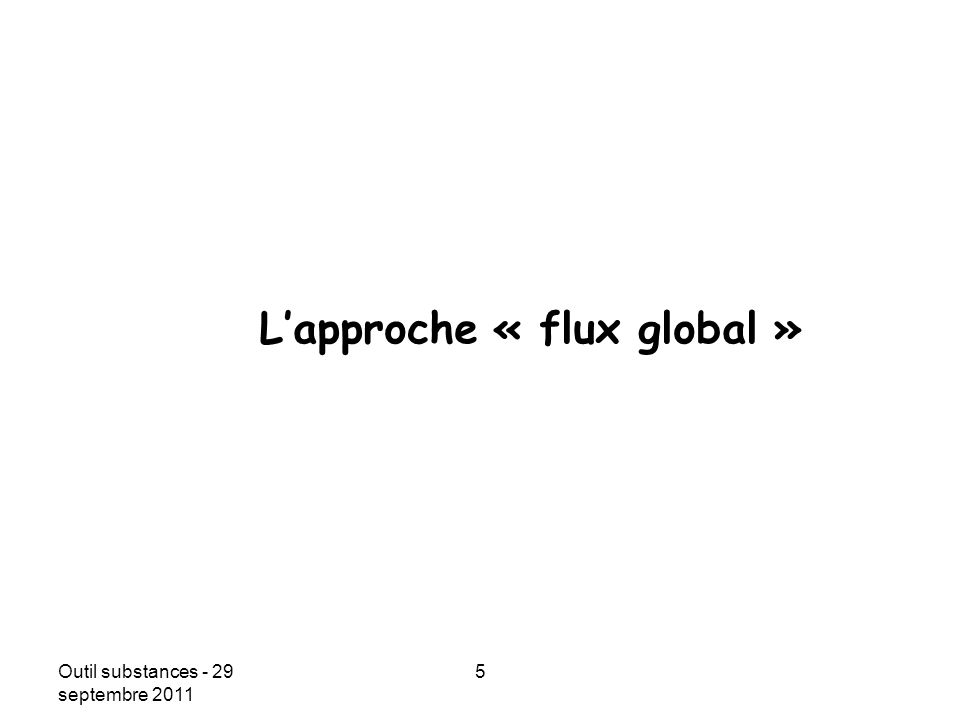 Outil substances - 29 septembre 2011 5 Date Lapproche « flux global »