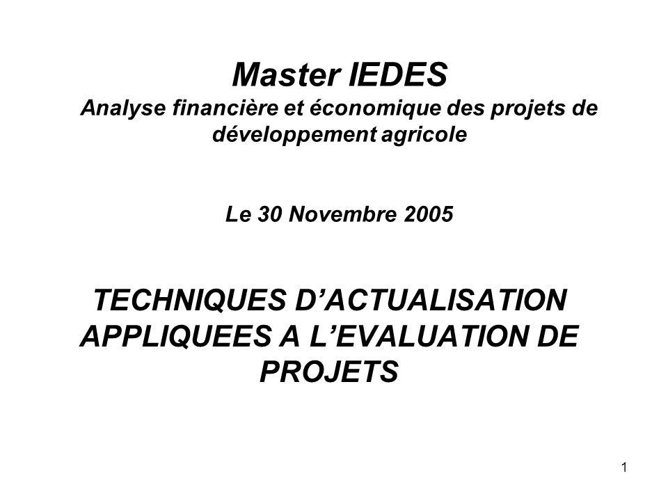 1 Master IEDES Analyse financière et économique des projets de développement agricole Le 30 Novembre 2005 TECHNIQUES DACTUALISATION APPLIQUEES A LEVALUATION DE PROJETS