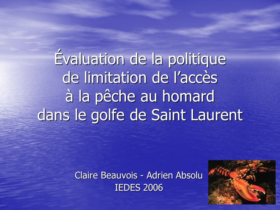 Évaluation de la politique de limitation de laccès à la pêche au homard dans le golfe de Saint Laurent Claire Beauvois - Adrien Absolu IEDES 2006