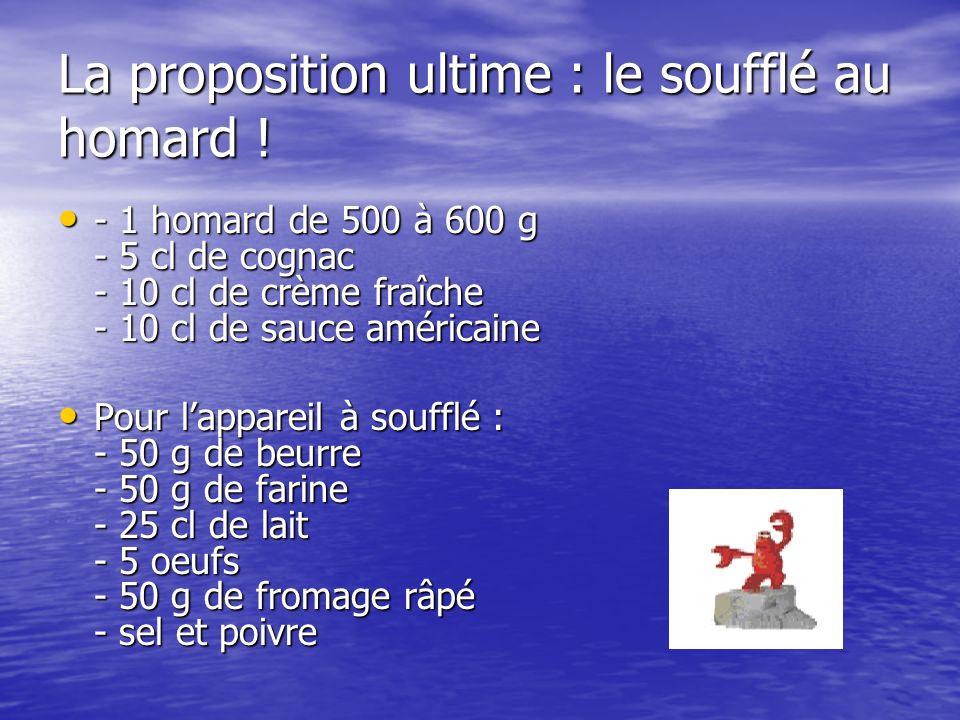 La proposition ultime : le soufflé au homard ! - 1 homard de 500 à 600 g - 5 cl de cognac - 10 cl de crème fraîche - 10 cl de sauce américaine - 1 hom