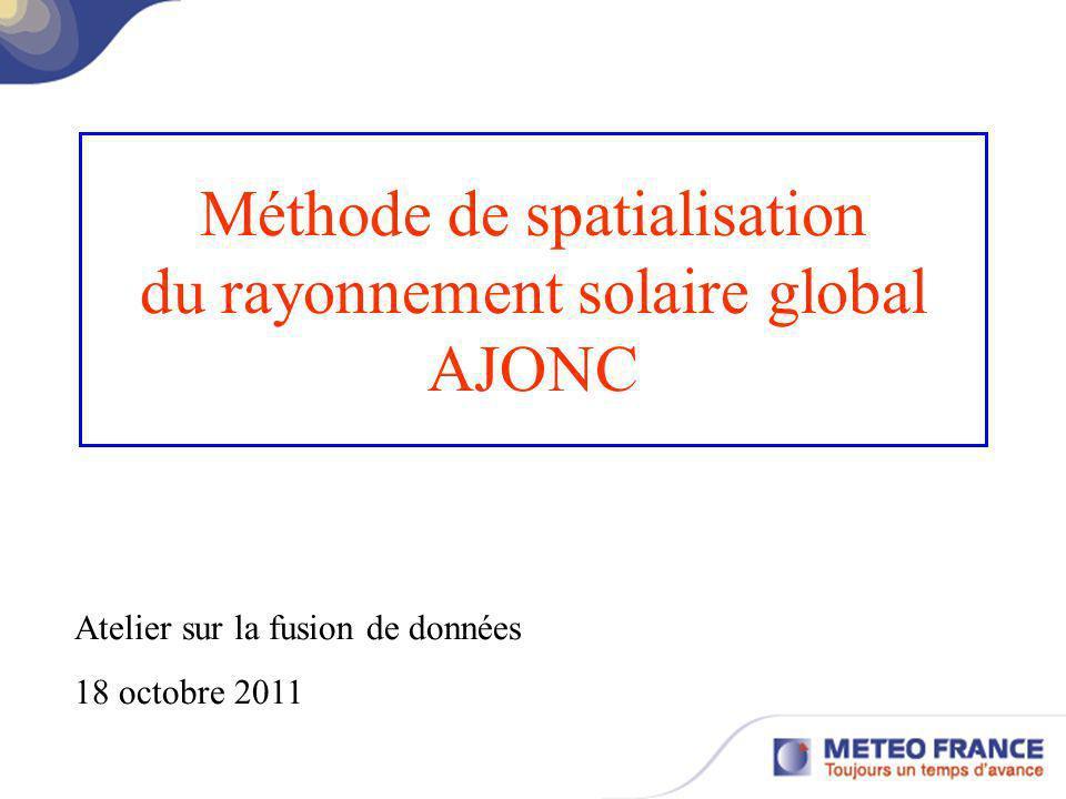 Méthode de spatialisation du rayonnement solaire global AJONC Atelier sur la fusion de données 18 octobre 2011