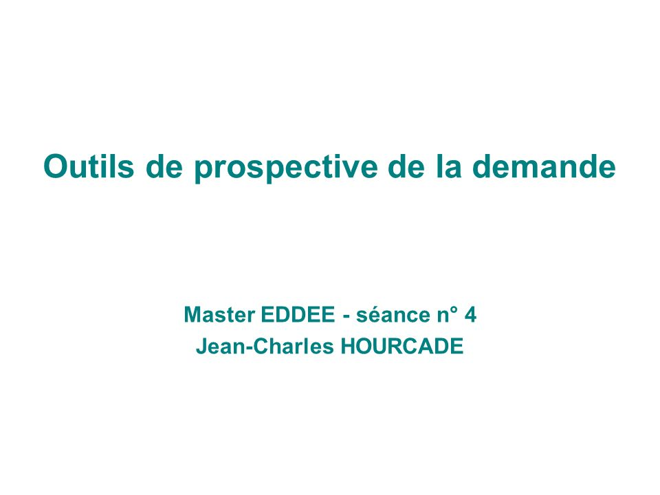 Outils de prospective de la demande Master EDDEE - séance n° 4 Jean-Charles HOURCADE