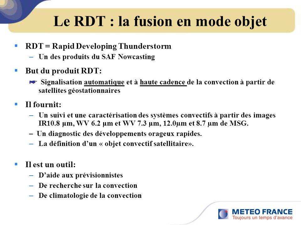Le RDT : la fusion en mode objet RDT = Rapid Developing Thunderstorm – Un des produits du SAF Nowcasting But du produit RDT: Signalisation automatique et à haute cadence de la convection à partir de satellites géostationnaires Il fournit: – Un suivi et une caractérisation des systèmes convectifs à partir des images IR10.8 μm, WV 6.2 μm et WV 7.3 μm, 12.0µm et 8.7 µm de MSG.