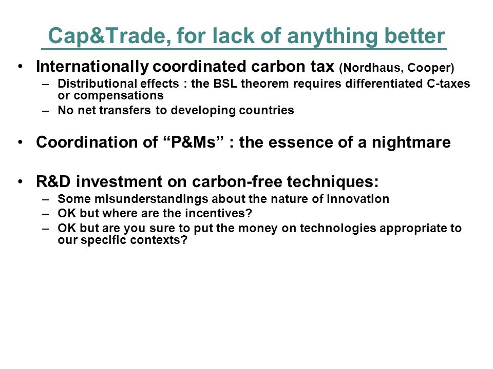 Cap&Trade, for lack of anything better Internationally coordinated carbon tax (Nordhaus, Cooper) –Distributional effects : the BSL theorem requires differentiated C-taxes or compensations –No net transfers to developing countries Coordination of P&Ms : the essence of a nightmare R&D investment on carbon-free techniques: –Some misunderstandings about the nature of innovation –OK but where are the incentives.