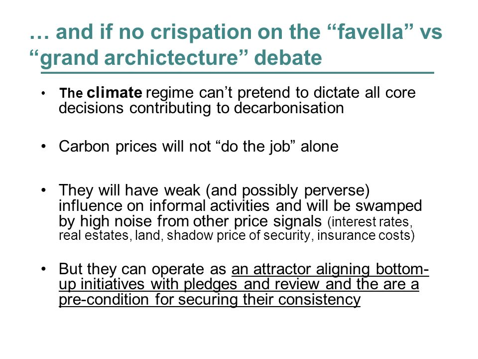 … and if no crispation on the favella vs grand archictecture debate The climate regime cant pretend to dictate all core decisions contributing to decarbonisation Carbon prices will not do the job alone They will have weak (and possibly perverse) influence on informal activities and will be swamped by high noise from other price signals (interest rates, real estates, land, shadow price of security, insurance costs) But they can operate as an attractor aligning bottom- up initiatives with pledges and review and the are a pre-condition for securing their consistency