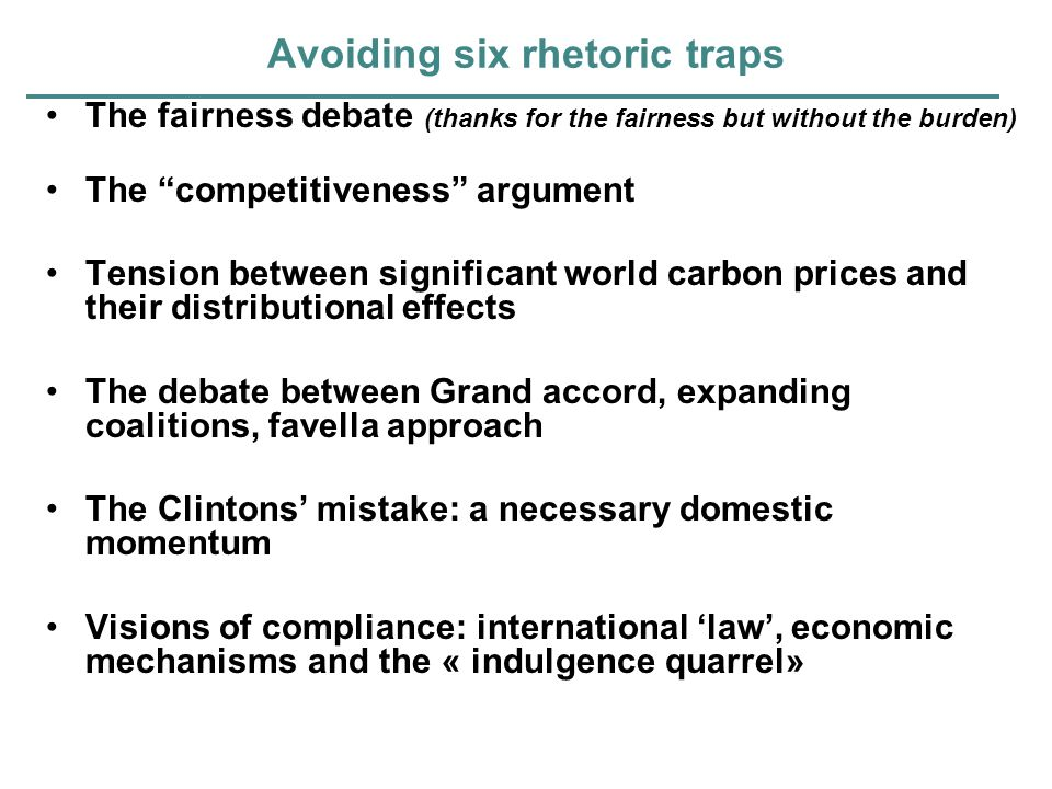 Avoiding six rhetoric traps The fairness debate (thanks for the fairness but without the burden) The competitiveness argument Tension between significant world carbon prices and their distributional effects The debate between Grand accord, expanding coalitions, favella approach The Clintons mistake: a necessary domestic momentum Visions of compliance: international law, economic mechanisms and the « indulgence quarrel»