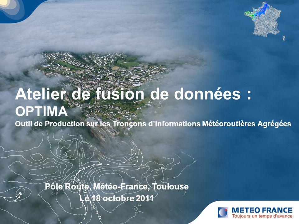 Atelier de fusion de données : OPTIMA Outil de Production sur les Tronçons dInformations Météoroutières Agrégées Pôle Route, Météo-France, Toulouse Le