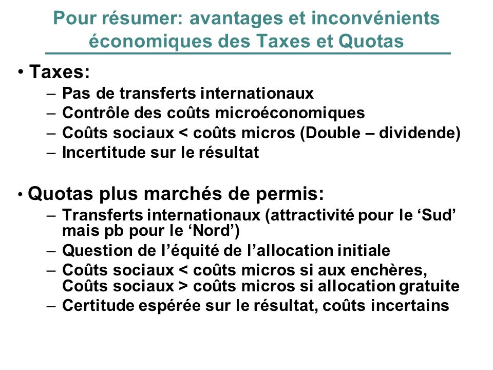 Pour résumer: avantages et inconvénients économiques des Taxes et Quotas Taxes: –Pas de transferts internationaux –Contrôle des coûts microéconomiques